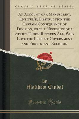 An Account of a Manuscript, Entitul'd, Destruction the Certain Consequence of Division, or the Necessity of a Strict Union Between All, Who Love the Present Government and Protestant Religion (Classic Reprint) by Matthew Tindal