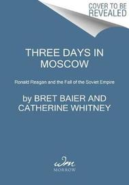 Three Days in Moscow: Ronald Reagan and the Fall of the Soviet Empire by Bret Baier