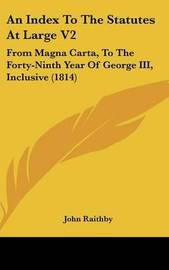 An Index to the Statutes at Large V2: From Magna Carta, to the Forty-Ninth Year of George III, Inclusive (1814) by John Raithby image