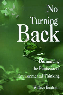 No Turning Back: Dismantling the Fantasies of Environmental Thinking by Wallace Kaufman