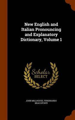 New English and Italian Pronouncing and Explanatory Dictionary, Volume 1 by John Millhouse
