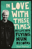 In Love with These Times: My Life with Flying Nun Records by Roger Shepherd