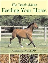 The Truth About Feeding Your Horse by Clare MacLeod image