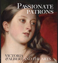 Passionate Patrons: Victoria and Albert and the Arts by Leah Kharibian image