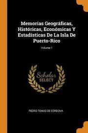 Memorias Geogr ficas, Hist ricas, Econ micas Y Estad sticas de la Isla de Puerto-Rico; Volume 1 by Pedro Tomas De Cordova