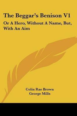 The Beggar's Benison V1: Or A Hero, Without A Name, But, With An Aim: A Clydesdale Story (1866) by Colin Rae Brown