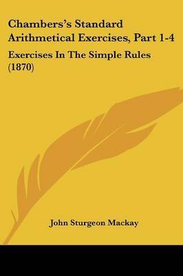 Chambers's Standard Arithmetical Exercises, Part 1-4: Exercises In The Simple Rules (1870) by John Sturgeon MacKay