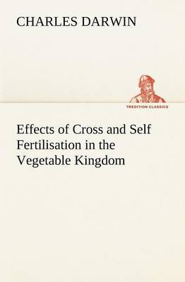 Effects of Cross and Self Fertilisation in the Vegetable Kingdom by Charles Darwin
