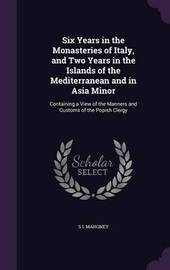 Six Years in the Monasteries of Italy, and Two Years in the Islands of the Mediterranean and in Asia Minor by S I Mahoney image