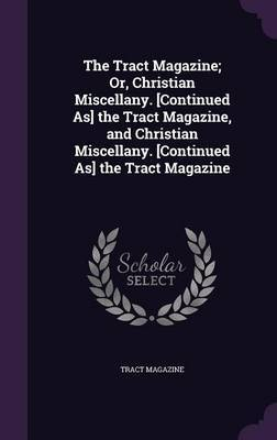 The Tract Magazine; Or, Christian Miscellany. [Continued As] the Tract Magazine, and Christian Miscellany. [Continued As] the Tract Magazine by Tract magazine