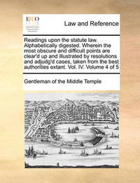 Readings Upon the Statute Law. Alphabetically Digested. Wherein the Most Obscure and Difficult Points Are Clear'd Up and Illustrated by Resolutions and Adjudg'd Cases, Taken from the Best Authorities Extant. Vol. IV. Volume 4 of 5 by Gentleman Of the Middle Temple
