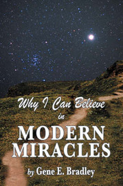 Why I Can Believe in Modern Miracles by Gene, E Bradley