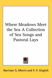 Where Meadows Meet the Sea A Collection of Sea Songs and Pastoral Lays by Harrison S Morris image