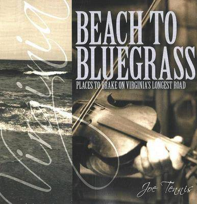 Beach to Bluegrass: Places to Brake on Virginia's Longest Road by Joe Tennis