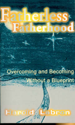 Fatherless Fatherhood: Overcoming and Becoming Without a Blueprint by Harold Labron