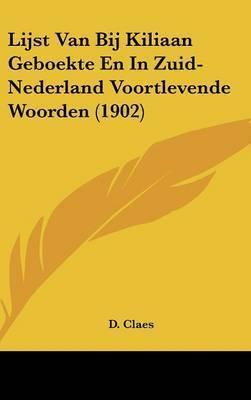 Lijst Van Bij Kiliaan Geboekte En in Zuid-Nederland Voortlevende Woorden (1902) by D Claes