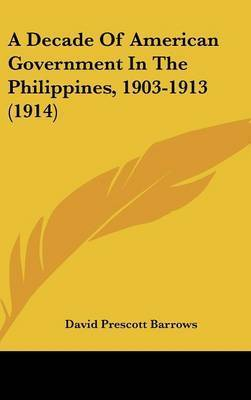 A Decade of American Government in the Philippines, 1903-1913 (1914) by David Prescott Barrows