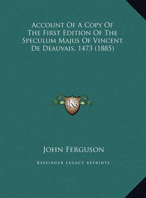 Account of a Copy of the First Edition of the Speculum Majus of Vincent de Deauvais, 1473 (1885) by John Ferguson