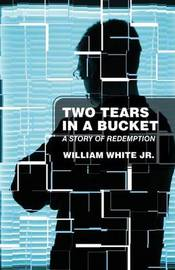 Two Tears in a Bucket: A Story of Redemption by William White, Jr.
