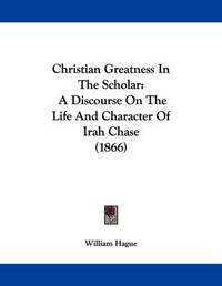Christian Greatness in the Scholar: A Discourse on the Life and Character of Irah Chase (1866) by William Hague image