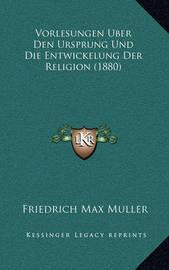 Vorlesungen Uber Den Ursprung Und Die Entwickelung Der Religion (1880) by Friedrich Max Muller