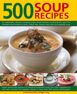 500 Soup Recipes: An Unbeatable Collection Including Chunky Winter Warmers, Oriental Broths, Spicy Fish Chowders and Hundreds of Classic, Chilled, Clear, Creamy, Meat, Bean and Vegetable Soups by Bridget Jones