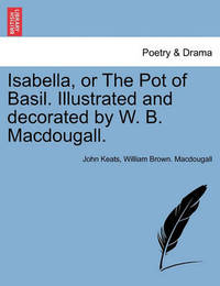 Isabella, or the Pot of Basil. Illustrated and Decorated by W. B. Macdougall. by John Keats