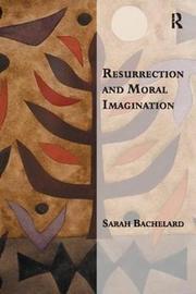 Resurrection and Moral Imagination by Sarah Bachelard
