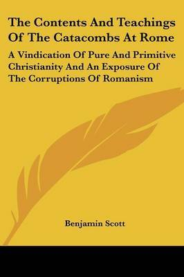 The Contents and Teachings of the Catacombs at Rome: A Vindication of Pure and Primitive Christianity and an Exposure of the Corruptions of Romanism by Benjamin Scott image