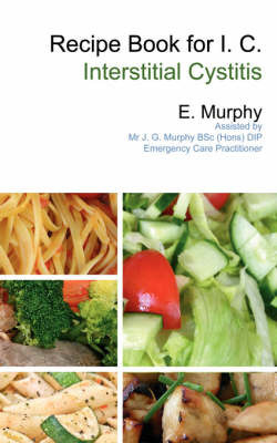 Recipe Book for I.C. (Interstitial Cystitis) by E. Murphy
