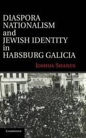 Diaspora Nationalism and Jewish Identity in Habsburg Galicia by Joshua Shanes