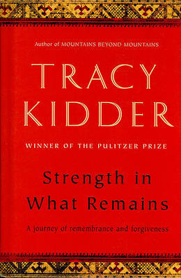 Strength in What Remains: A Journey of Remembrance and Forgiveness by Tracy Kidder image