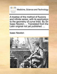 A Treatise of the Method of Fluxions and Infinite Series, with Its Application to the Geometry of Curve Lines. by Sir Isaac Newton, ... Translated from the Latin Original Not Yet Published. ... by Isaac Newton