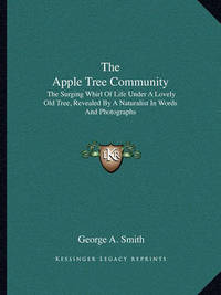 The Apple Tree Community: The Surging Whirl of Life Under a Lovely Old Tree, Revealed by a Naturalist in Words and Photographs by George A Smith, B.A