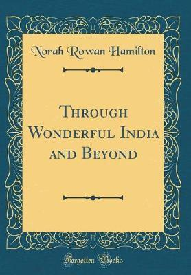 Through Wonderful India and Beyond (Classic Reprint) by Norah Rowan Hamilton image