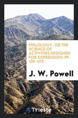 Philology, or the Science of Activities Designed for Expression; Pp. 139-170 by J.W. Powell