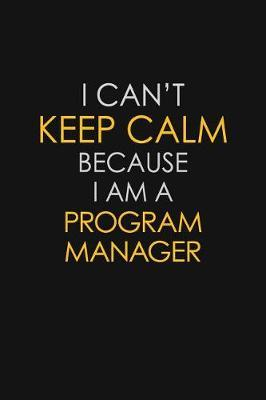 I Can't Keep Calm Because I Am A Program Manager by Blue Stone Publishers
