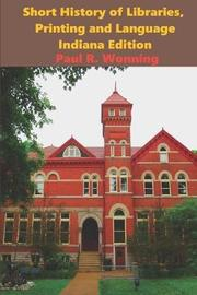 Short History of Libraries, Printing and Language - Indiana Edition by Paul R Wonning