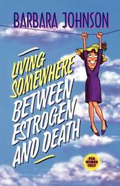 Living Somewhere Between Estrogen and Death by Barbara Johnson