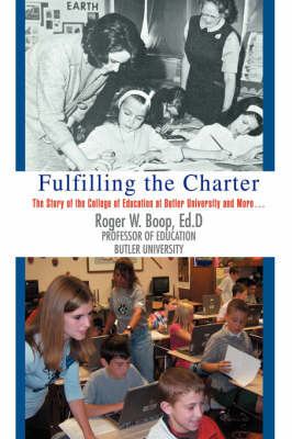 Fulfilling the Charter: The Story of the College of Education at Butler University and More ... by Roger W. Boop