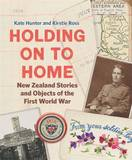 Holding on to Home: New Zealand Stories and Objects of the First World War by Kate Hunter
