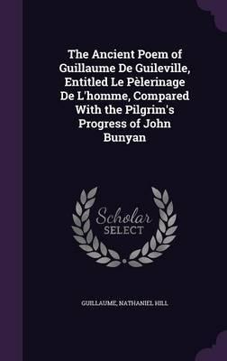 The Ancient Poem of Guillaume de Guileville, Entitled Le Pelerinage de L'Homme, Compared with the Pilgrim's Progress of John Bunyan by . Guillaume