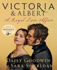 Victoria & Albert: A Royal Love Affair by Daisy Goodwin
