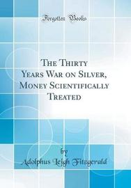The Thirty Years War on Silver, Money Scientifically Treated (Classic Reprint) by Adolphus Leigh Fitzgerald image