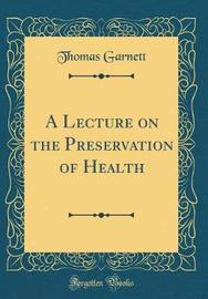 A Lecture on the Preservation of Health (Classic Reprint) by Thomas Garnett image