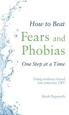 How to Beat Fears and Phobias One Step at a Time by Mark Papworth