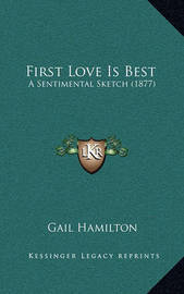First Love Is Best: A Sentimental Sketch (1877) by Gail Hamilton