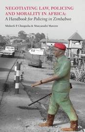 Negotiating Law, Policing and Morality in African. a Handbook for Policing in Zimbabwe by Misheck P Chingozha