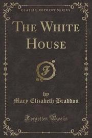 The White House (Classic Reprint) by Mary , Elizabeth Braddon