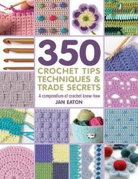 350 Crochet Tips, Techniques & Trade Secrets by Jan Eaton